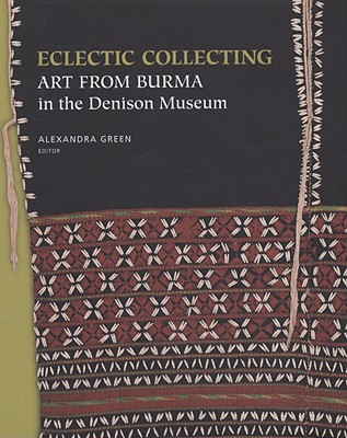 Eclectic Collecting: Art from Burma in the Denison Museum - Green, Alexandra (Editor)