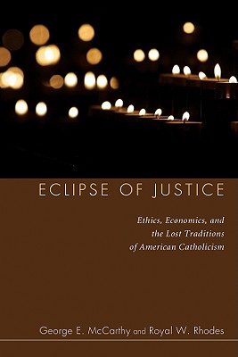 Eclipse of Justice: Ethics, Economics, and the Lost Traditions of American Catholicism - McCarthy, George E, and Rhodes, Royal W