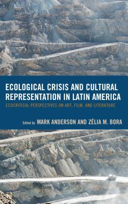 Ecological Crisis and Cultural Representation in Latin America: Ecocritical Perspectives on Art, Film, and Literature - Anderson, Mark, Professor (Editor), and Bora, Zelia M (Editor), and Aristizabal Juanita C (Contributions by)