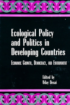 Ecological Policy and Politics in Developing Countries: Economic Growth, Democracy, and Environment - Desai, Uday (Editor)