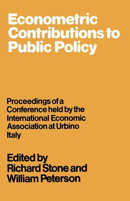 Econometric Contributions to Public Policy: Proceedings of a Conference Held by the International Economic Association at Urbino, Italy - Stone, Richard, and Peterson, William
