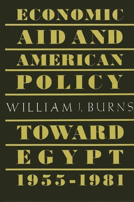 Economic Aid and American Policy Toward Egypt, 1955-1981 - Burns, William J
