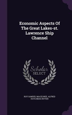 Economic Aspects of the Great Lakes-St. Lawrence Ship Channel - Macelwee, Roy Samuel, and Ritter, Alfred Hotchkiss (Creator)