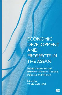 Economic Development and Prospects in the ASEAN: Foreign Investment and Growth in Vietnam, Thailand, Indonesia and Malaysia - Van Hoa, Tran (Editor)