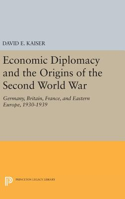 Economic Diplomacy and the Origins of the Second World War: Germany, Britain, France, and Eastern Europe, 1930-1939 - Kaiser, David E.