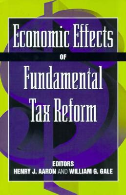 Economic Effects of Fundamental Tax Reform - Aaron, Henry (Editor), and Gale, William G (Editor)