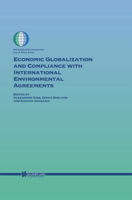 Economic Globalization and Compliance with International Environmental Agreements - Kiss, Alexandre (Editor), and Shelton, Dinah (Editor)