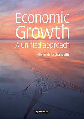 Economic Growth: A Unified Approach - de La Grandville, Olivier, and Solow, Robert M (Contributions by)
