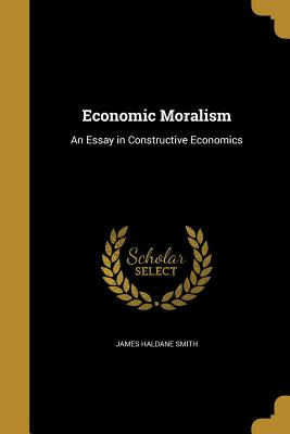 Economic Moralism: An Essay in Constructive Economics - Smith, James Haldane