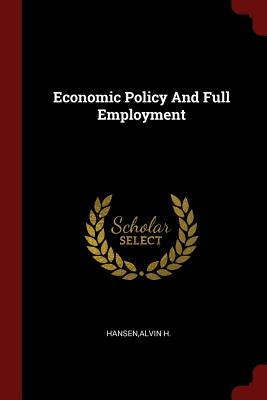 Economic Policy and Full Employment - Hansen, Alvin H