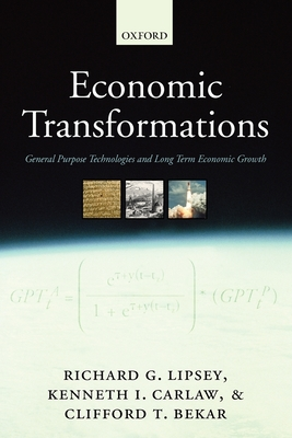 Economic Transformations: General Purpose Technologies and Long Term Economic Growth - Lipsey, Richard G, and Carlaw, Kenneth I, and Bekar, Clifford T