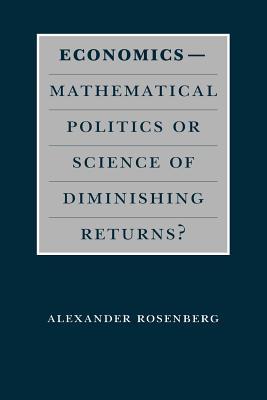 Economics--Mathematical Politics or Science of Diminishing Returns? - Rosenberg, Alexander, Professor