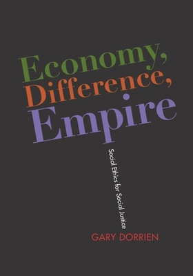 Economy, Difference, Empire: Social Ethics for Social Justice - Dorrien, Gary