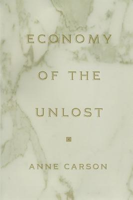 Economy of the Unlost: (reading Simonides of Keos with Paul Celan) - Carson, Anne