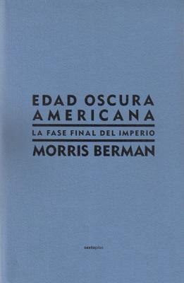 Edad Oscura Americana: La Fase Final del Imperio - Berman, Morris, and Rabasa, Eduardo (Translated by), and Bilbeny, Norbet (Foreword by)