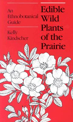 Edible Wild Plants of the Prairie: An Ethnobotanical Guide - Kindscher, Kelly