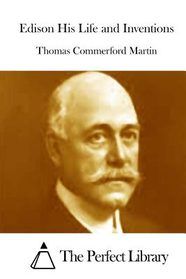 Edison His Life and Inventions - Martin, Thomas Commerford, and The Perfect Library (Editor)
