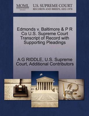 Edmonds V. Baltimore & P R Co U.S. Supreme Court Transcript of Record with Supporting Pleadings - Riddle, A G, and Additional Contributors, and U S Supreme Court (Creator)