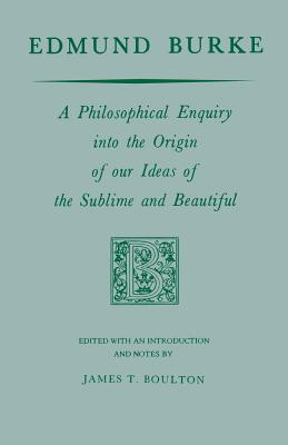 Edmund Burke: A Philosophical Enquiry Into the Origin of Our Ideas of the Sublime and Beautiful - Burke, Edmund, and Boulton, James T (Editor)