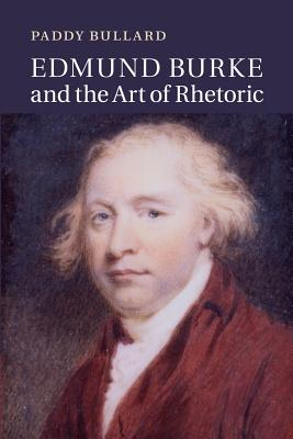 Edmund Burke and the Art of Rhetoric - Bullard, Paddy