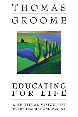 Educating for Life: A Spiritual Vision for Every Teacher and Parent - Groome, Thomas, Dr.