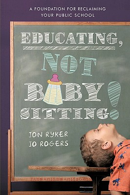 Educating, Not Babysitting!: A Foundation for Reclaiming Your Public School - Jon Ryker and Jo Rogers, Ryker And Jo Rogers