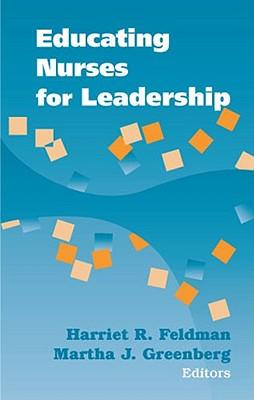 Educating Nurses for Leadership - Feldman, Harriet, PhD, RN, Faan, and Greenberg, Martha, PhD, RN (Editor)