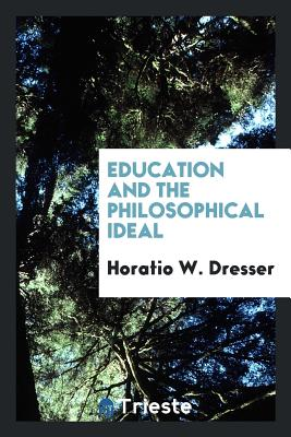Education and the Philosophical Ideal - Dresser, Horatio W