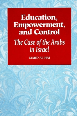 Education, Empowerment, and Control: The Case of the Arabs in Israel - Al Haj, Majid