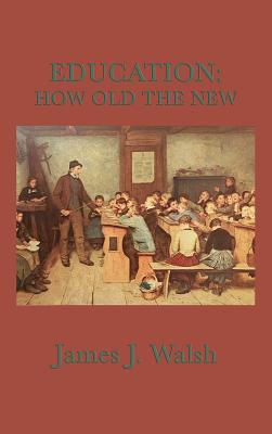 Education: How Old the New - Walsh, James J