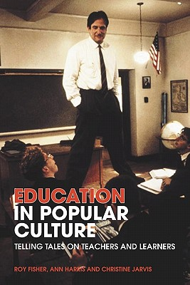 Education in Popular Culture: Telling Tales on Teachers and Learners - Fisher, Roy, and Harris, Ann, and Jarvis, Christine