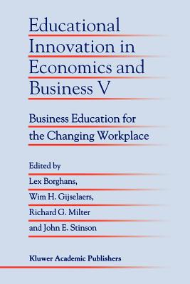 Educational Innovation in Economics and Business V: Business Education for the Changing Workplace - Borghans, Lex (Editor), and Gijselaers, Wim H. (Editor), and Milter, Richard G. (Editor)