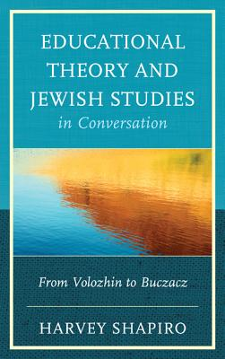 Educational Theory and Jewish Studies in Conversation: From Volozhin to Buczacz - Shapiro, Harvey