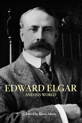 Edward Elgar and His World - Adams, Byron (Editor)