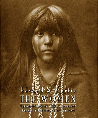 Edward S. Curtis: The Women - Cardozo, Christopher, and Curtis, Edward Sheriff (Photographer), and Makepeace, Anne (Introduction by)