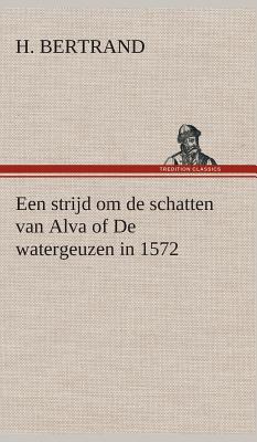 Een Strijd Om de Schatten Van Alva of de Watergeuzen in 1572 - Bertrand, H
