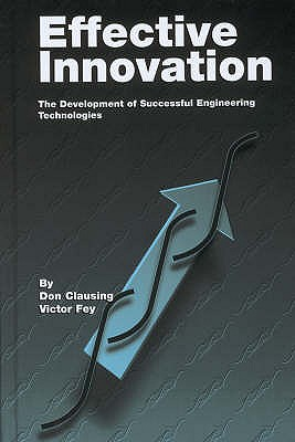 Effective Innovation: The Development of Successful Engineering Technologies - Clausing, Don, and Fey, Victor