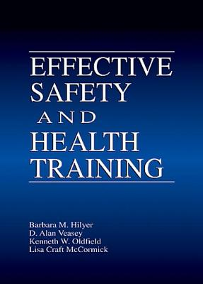 Effective Safety and Health Training - Hilyer, Barbara (University of Alabama, and Veasey, Alan (University of Alabama, and Oldfield, Kenneth (University of Alabama