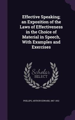 Effective Speaking; An Exposition of the Laws of Effectiveness in the Choice of Material in Speech, with Examples and Exercises - Phillips, Arthur Edward