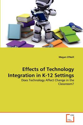 Effects of Technology Integration in K-12 Settings - O'Neill, Megan Dr