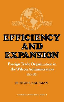 Efficiency and Expansion: Foreign Trade Organization in the Wilson Administration, 1913-1921 - Kaufman, Burton, Professor
