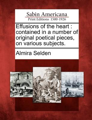 Effusions of the Heart: Contained in a Number of Original Poetical Pieces, on Various Subjects. - Selden, Almira