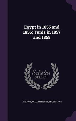 Egypt in 1855 and 1856; Tunis in 1857 and 1858 - Gregory, William Henry, Sir