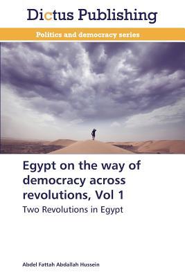 Egypt on the Way of Democracy Across Revolutions, Vol 1 - Hussein Abdel Fattah Abdallah