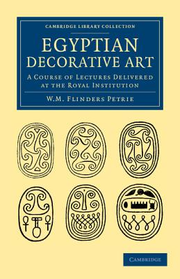 Egyptian Decorative Art: A Course of Lectures Delivered at the Royal Institution - Petrie, William Matthew Flinders, Sir