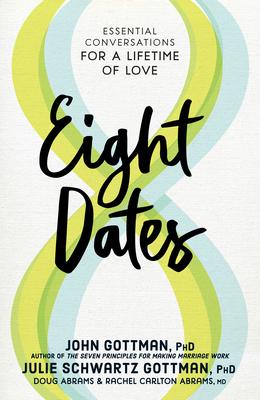 Eight Dates: Essential Conversations for a Lifetime of Love - Gottman, John, and Gottman, Julie Schwartz, and Abrams, Doug