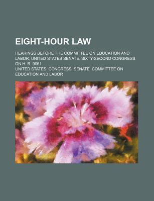 Eight-Hour Law; Hearings Before the Committee on Education and Labor, United States Senate, Sixty-Second Congress on H. R. 9061 - Labor, United States Congress