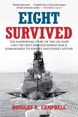 Eight Survived: The Harrowing Story of the USS Flier and the Only Downed World War II Submariners to Survive and Evade Capture - Campbell, Douglas A