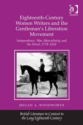 Eighteenth-Century Women Writers and the Gentleman's Liberation Movement: Independence, War, Masculinity, and the Novel, 1778-1818 - Woodworth, Megan A