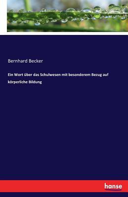 Ein Wort Uber Das Schulwesen Mit Besonderem Bezug Auf Korperliche Bildung - Becker, Bernhard
